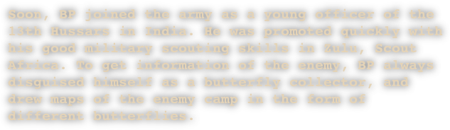 Soon, BP joined the army as a young officer of the 13th Hussars in India. He was promoted quickly with his good military scouting skills in Zulu, Scout Africa. To get information of the enemy, BP always disguised himself as a butterfly collector, and drew maps of the enemy camp in the form of different butterflies.