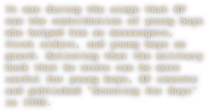 "It was during the siege that BP saw the contribution of young boys who helped him as messengers, first aiders, and young boys on guard. Believing that the military book that he wrote can be more useful for young boys, BP rewrote and published ""Scouting for Boys"" in 1908."