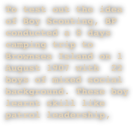 To test out the idea of Boy Scouting, BP conducted a 8 days camping trip to Brownsea Island on 1 August 1907 with  22 boys of mixed social background. These boy learnt skill like patrol leadership,