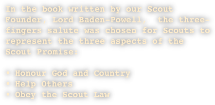 In the book written by our Scout Founder, Lord Baden-Powell,  the three-fingers salute was chosen for Scouts to represent the three aspects of the Scout Promise: